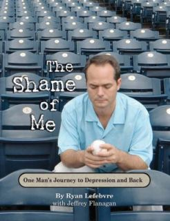 The Shame of Me, One Mans Journey to Depression and Back by Lefebvre