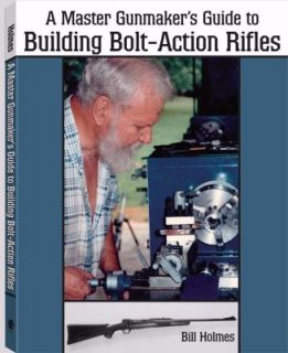 Master Gunmakers Guide to Building Bolt Action Rifles by Bill