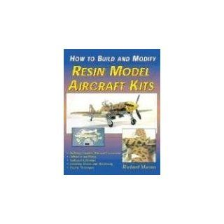 How to Build and Modify Resin Model Aircraft Kits Richard Marmo