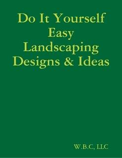 Do It Yourself Easy Landscaping Designs & Ideas by W.B.C, LLC (eBook