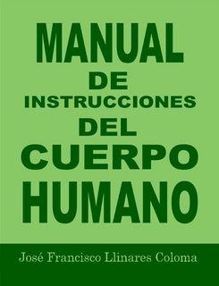 MANUAL DE INSTRUCCIONES DEL CUERPO HUMANO by José Francisco Llinares