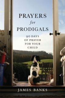 Prayers for Prodigals 90 Days of Prayer for Your Child by James Banks