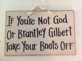If Youre not God Brantley Gilbert Take Boots Off Sign Remove Shoes