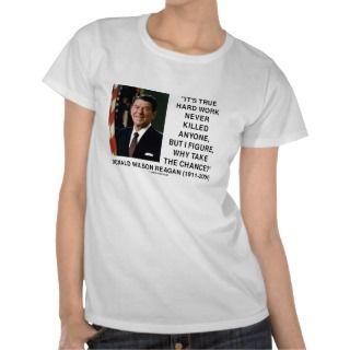Ronald Reagan Hard Work Why Take The Chance? T shirts