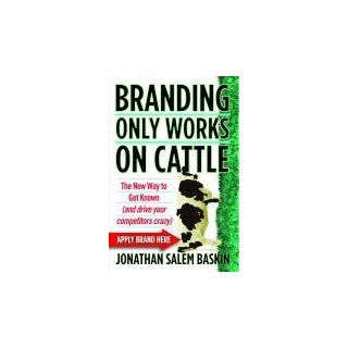 Branding Only Works on Cattle: Jonathan Salem Baskin: 9780446540773