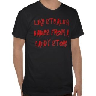 LIKE STEALING BABIES A CANDY STORE T SHIRTS