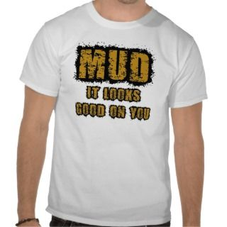 Mud, it looks good on you shirts