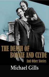 The Death of Bonnie and Clyde and Other Stories by Michael Gills 2011