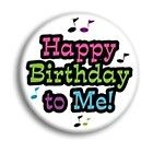 HAPPY BIRTHDAY TO ME Buttons pins badges pinbacks 2 1/4 NEW BIG
